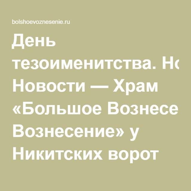 День тезоименитства. Новости — Храм «Большое Вознесение» у Никитских ворот