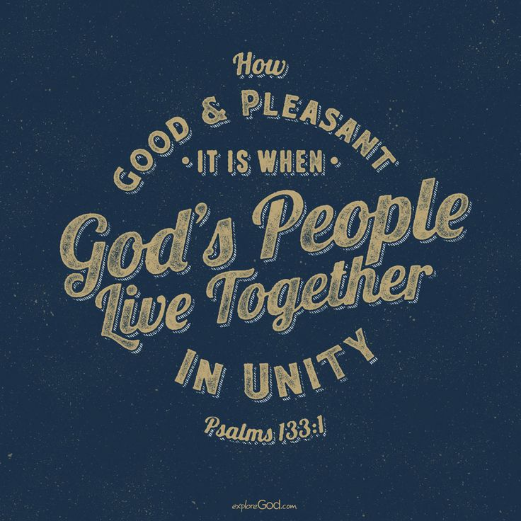 How good and pleasant it is when God's people live together in unity! -Psalm 133:1