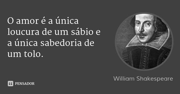 O amor é a única loucura de um sábio e a única sabedoria de um tolo. — William Shakespeare
