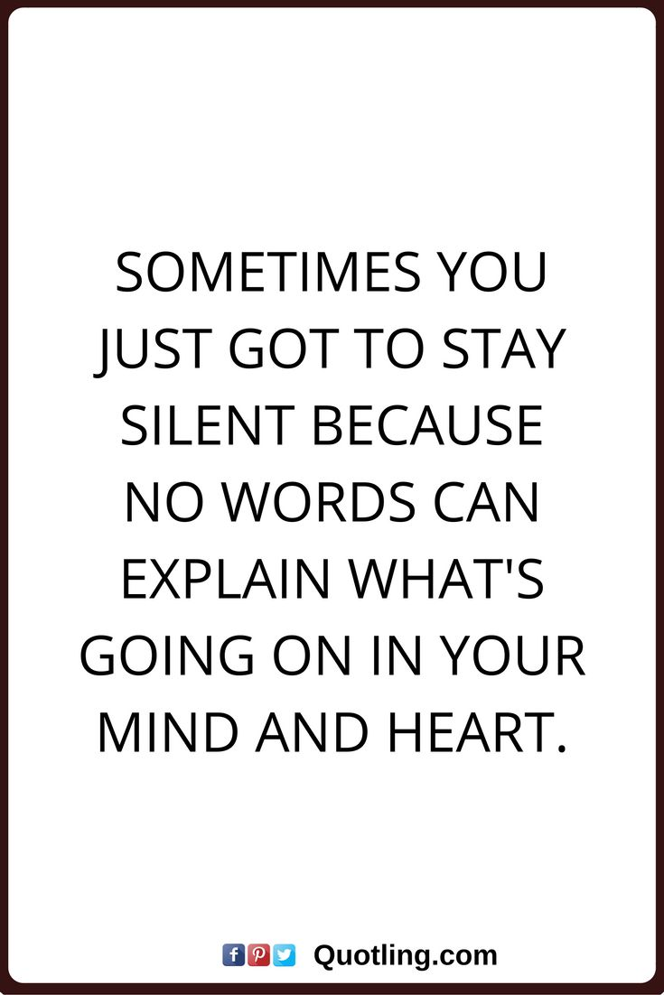 sometimes quotes Sometimes you just got to stay silent because no words can explain what's going on in your mind and heart.