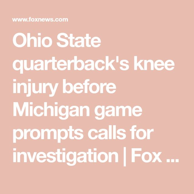 Ohio State quarterback's knee injury before Michigan game prompts calls for investigation   Fox News