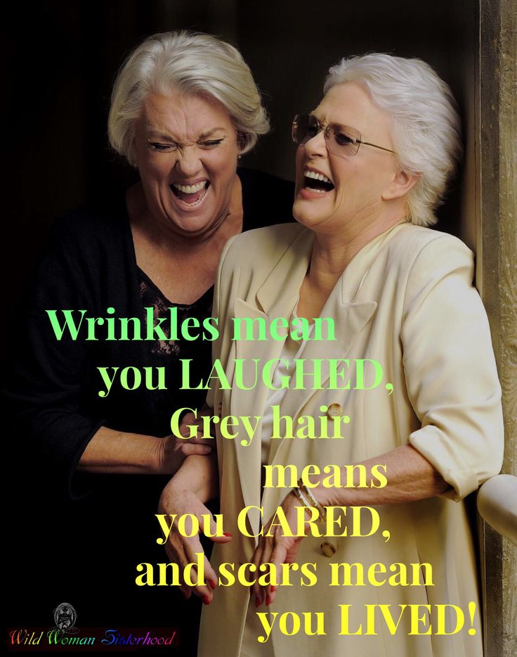 Wrinkles mean you LAUGHED, Grey hair means you CARED, and scars mean you LIVED! WILD WOMAN SISTERHOODॐ on the flip side I will never have grey hair……just sayin!
