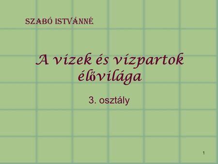 1 A vizek és vízpartok él ő világa 3. osztály Szabó Istvánné.