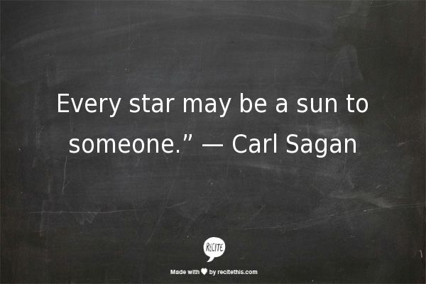 "Every star may be a sun to someone."" — Carl Sagan"