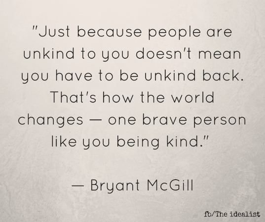 Just because people are unkind to you doesn't mean you have to be unkind back. That's how the world changes - one brave person like you being kind. - Bryant McGill