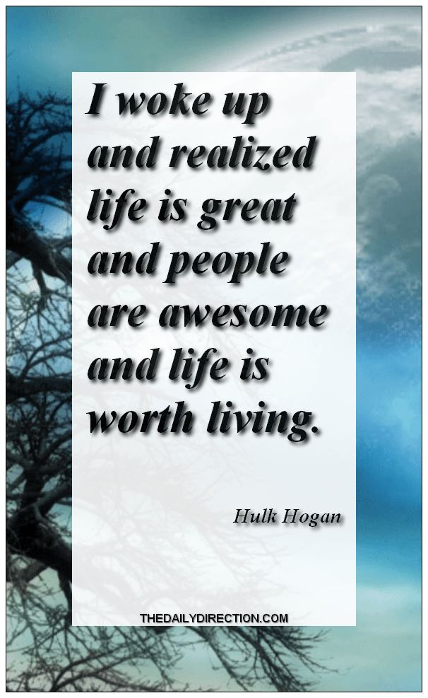 Do you enjoy life quotes from Hulk Hogan  like me? I woke up and realized life is great and people are awesome and life is worth living.Hulk Hogan.  #hulkhogan #life #quote Surf to http://www.thedailydirection.com/ for more  life quotes.  Jessica