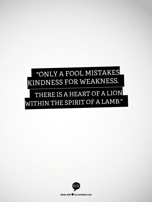 """Only a fool mistakes kindness for weakness. There is a heart of a lion within the spirit of a lamb."""