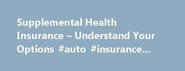 Supplemental Health Insurance – Understand Your Options #auto #insurance #rate #comparison http://insurance.remmont.com/supplemental-health-insurance-understand-your-options-auto-insurance-rate-comparison/  #supplemental health insurance # Understanding Supplemental Health Insurance Standard health insurance helps you and your family pay the costs of medical care. But standard health insurance is not without limitation and that's where supplemental health insurance can help. Following is…