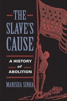 Manisha Sinha, The Slave's Cause: A History of Abolition (2016)