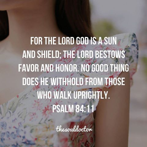 For the Lord God is a sun and shield; the Lord Bestows favor and honor, no good thing does He withhold from those who walk uprightly.  Psalm 84:11