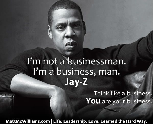 """""""I'm not a businessman, I'm a business, man."""" -Jay-Z. You don't need a business to think like one. And how does a business think and act?"""