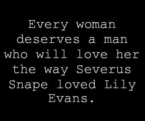 Every woman deserves a man who will love her the way Severus Snape loves Lily Evans.
