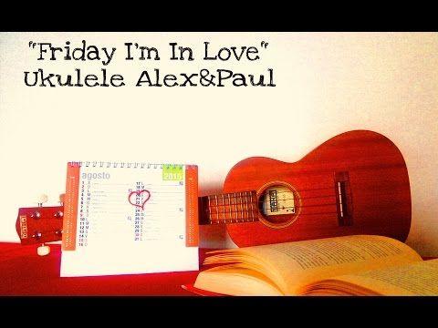 Friday I'm In Love - Cover - Ukulele Alex&Paul - YouTube