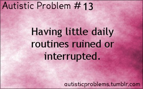 Autistic Problem Number 13: Having little daily routines ruined or interrupted. [Submitted by ride-into-obsession]