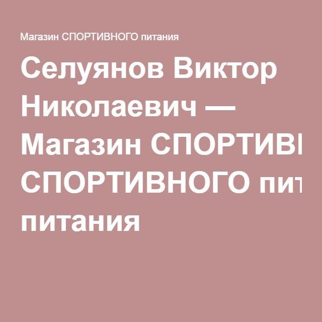Селуянов Виктор Николаевич — Магазин СПОРТИВНОГО питания