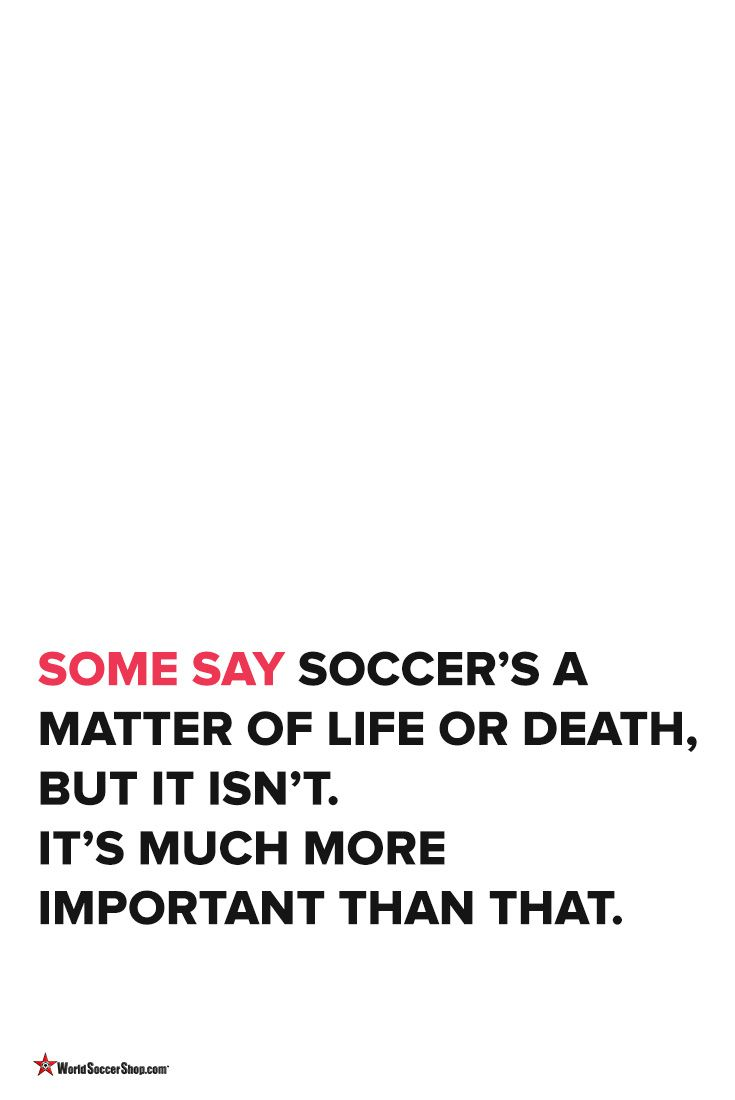⚽️   Soccer Quotes  ⚽️  Some Say Soccer's A Matter Of Life Or Death, But It Isn't. It's Much More Important Than That.