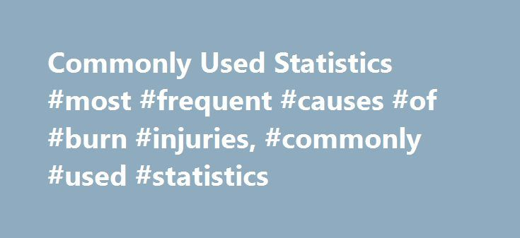 Commonly Used Statistics #most #frequent #causes #of #burn #injuries, #commonly #used #statistics http://germany.remmont.com/commonly-used-statistics-most-frequent-causes-of-burn-injuries-commonly-used-statistics/  # UNITED STATES DEPARTMENT OF LABOR Commonly Used Statistics Federal OSHA coverage Federal OSHA is a small agency; with our state partners we have approximately 2,100 inspectors responsible for the health and safety of 130 million workers, employed at more than 8 million worksites…