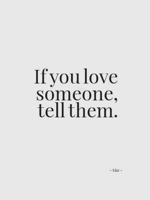 Never forget to tell someone u love them, tomorrow may never come...