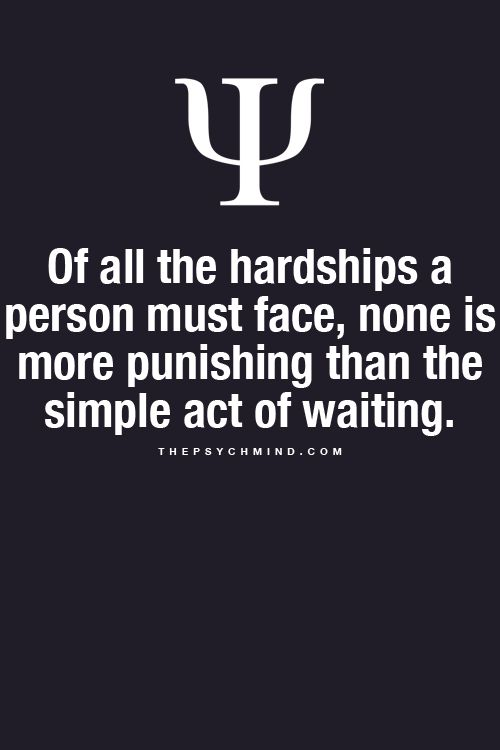 of all the hardships a person must face, none is more punishing than the simple act of waiting.