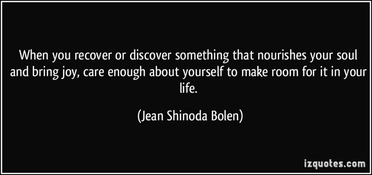 When you recover or discover something that nourishes your soul and bring joy, care enough about yourself to make room for it in your life. (Jean Shinoda Bolen) #quotes #quote #quotations #JeanShinodaBolen