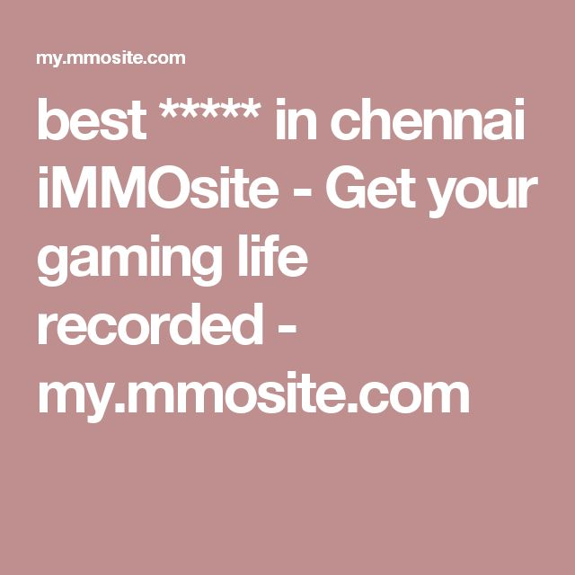 best ***** in chennai  iMMOsite - Get your gaming life recorded - my.mmosite.com