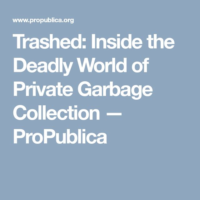 Trashed: Inside the Deadly World of Private Garbage Collection — ProPublica