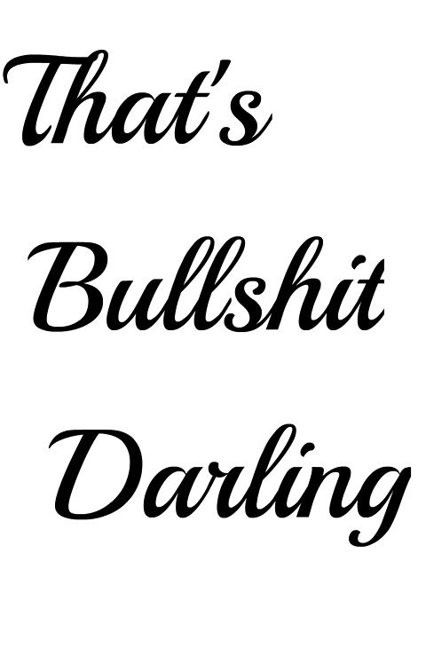 ~ That's Bullshit Darling. Never mind the darling the rest is my most used swearword. sez MM