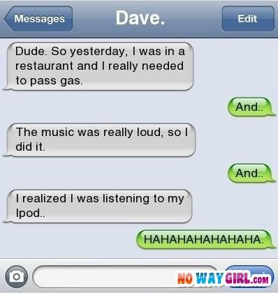 Funny Text Message - Dude. So yesterday, I was in a restaurant and i really needed to pass gas. And... The music was really loud, so I did. And... I realized I was listening to my Ipod. HAHAHAHA