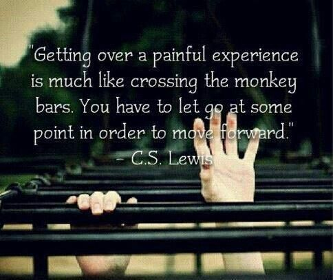 """""""Getting over a painful experience is much like crossing the monkey bars. You have to let go at some point in order to move forward."""" -- C.S. Lewis"""