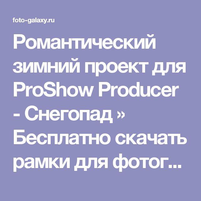Романтический зимний проект для ProShow Producer - Снегопад » Бесплатно скачать рамки для фотографий,клипарт,шрифты,шаблоны для Photoshop,костюмы,рамки для фотошопа,обои,фоторамки,DVD обложки,футажи,свадебные футажи,детские футажи,школьные футажи,видеоредакторы,видеоуроки,скрап-наборы