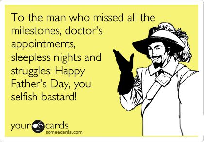 Funny Father's Day Ecard: To the man who missed all the milestones, doctor's appointments, sleepless nights and struggles: Happy Father's Day, you selfish bastard!