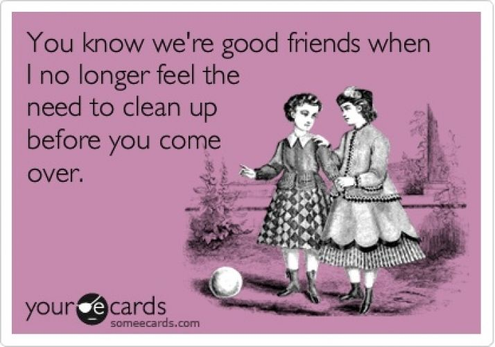 psh I don't care if we're good friends or not. No one can get me to clean up