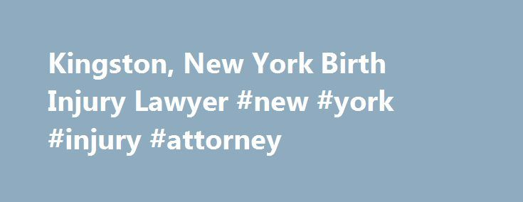 Kingston, New York Birth Injury Lawyer #new #york #injury #attorney http://turkey.nef2.com/kingston-new-york-birth-injury-lawyer-new-york-injury-attorney/  # Discover what you can do to prevent birth injuries in upstate New York A birth injury. also known as birth trauma. is defined as an injury to the infant before, during, or shortly after the birthing process. Cerebral palsy (CP ) is the most serious birth injury and can be caused by a lack of oxygen at birth. Birth injuries can arise…