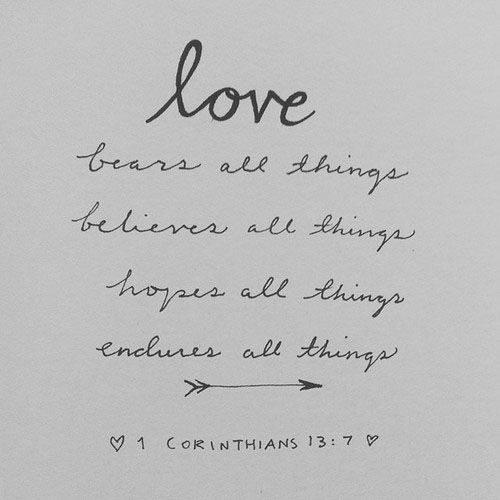 "Love... ""bears all things, believes all things, hopes all things, endures all things."" 1 Corinthians 13:7"