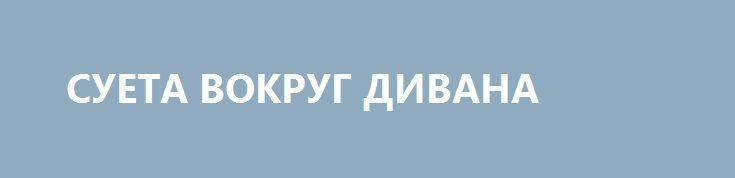 СУЕТА ВОКРУГ ДИВАНА http://rusdozor.ru/2017/06/21/sueta-vokrug-divana/  Странная история с поездкой Петра Порошенко в Вашингтон. Всё началось так быстро и суетно, что даже не могли определиться с самим статусом поездки. Сначала говорили, что это официальный визит. Потом, видимо, где-то взяли старую советскую книжку, выпущенную в МГИМО малым ...