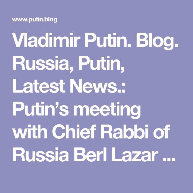 Vladimir Putin. Blog. Russia, Putin, Latest News.: Putin's meeting with Chief Rabbi of Russia Berl Lazar and President of the Federation of Jewish Communities Alexander Boroda.