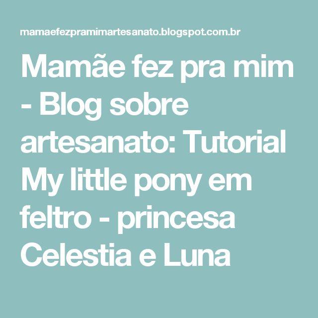 Mamãe fez pra mim - Blog sobre artesanato: Tutorial My little pony em feltro - princesa Celestia e Luna