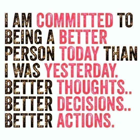 be better today than you were yesterday   Be better than you were yesterday.