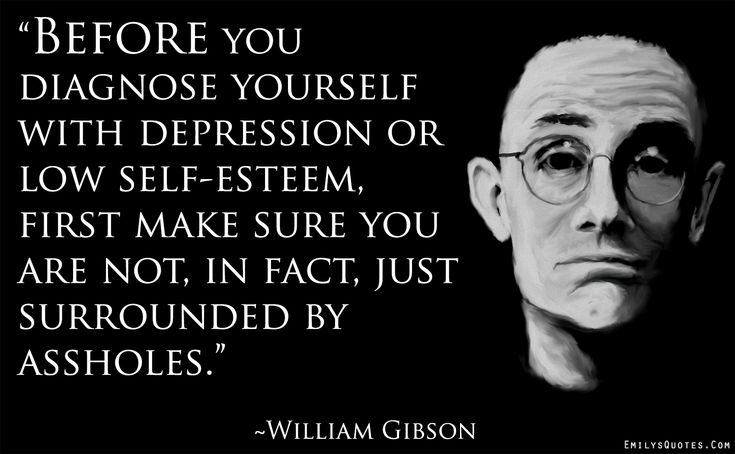 Before you diagnose yourself with depression or low self-esteem, first make sure you are not, in fact, just surrounded by assholes