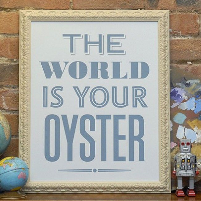'The World is Your Oyster', in other words you have the ability and the freedom to do exactly what you want! | huntingforgeorge.com