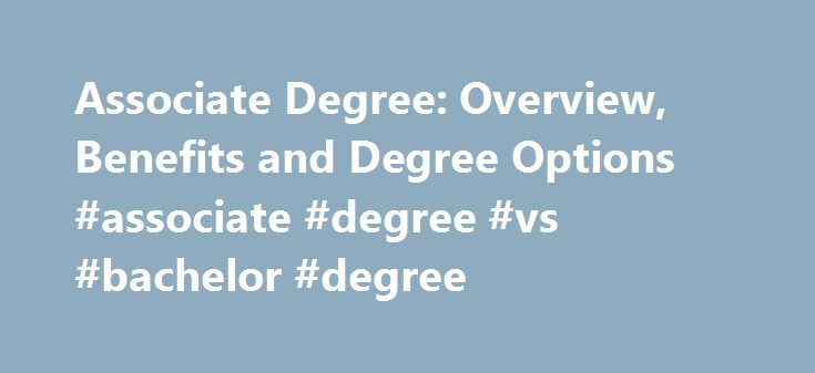 Associate Degree: Overview, Benefits and Degree Options #associate #degree #vs #bachelor #degree http://spain.nef2.com/associate-degree-overview-benefits-and-degree-options-associate-degree-vs-bachelor-degree/  # Should I Earn an Associate Degree? Updated January 20, 2017 What Is an Associate Degree? An associate degree is a postsecondary degree awarded to students who have completed an associate degree program. Students who earn this degree have a higher level of education than people with…