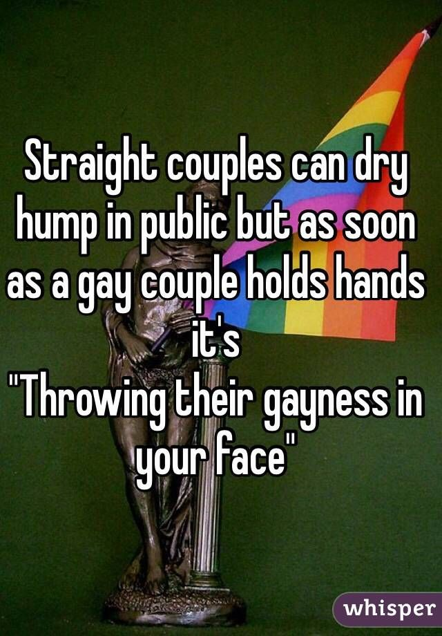 """""""Straight couples can dry hump in public but as soon as a gay couple holds hands it's  """"Throwing their gayness in your face"""""""""""