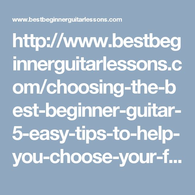 http://www.bestbeginnerguitarlessons.com/choosing-the-best-beginner-guitar-5-easy-tips-to-help-you-choose-your-first-guitar/ best beginner guitar,guitars for beginners,beginners guitar lessons,beginner electric guitar lessons