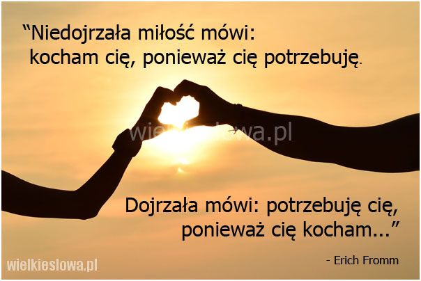 Niedojrzała miłość mówi: kocham cię, ponieważ cię... #Fromm-Erich,  #Miłość