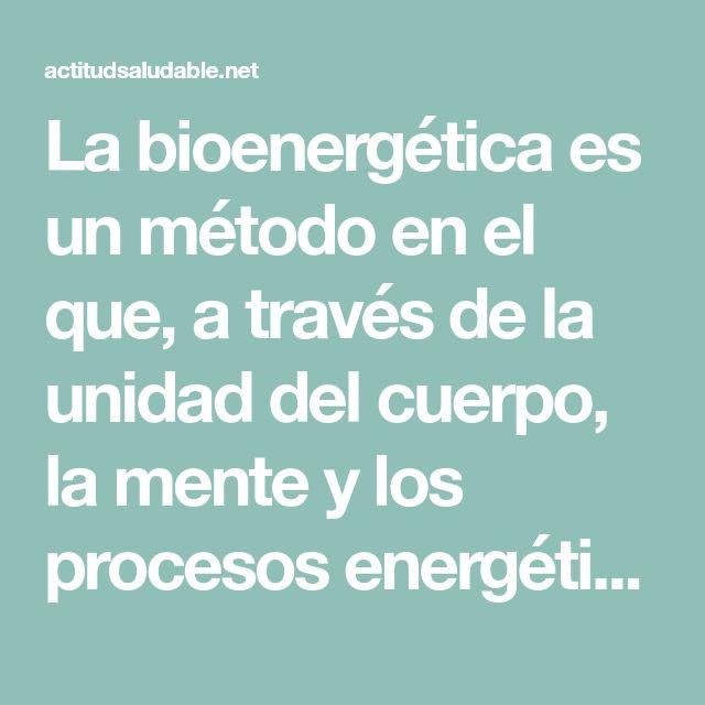 La bioenergética es un método en el que, a través de la unidad del cuerpo, la mente y los procesos energéticos, puede restaurarse la salud