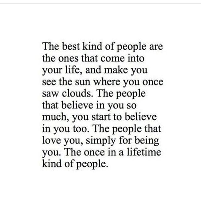 The best kind of people are the ones that come into you life, and make you see the sun where you once saw clouds. The people that believe in you so much, you start to believe in you too. The people that love you, simply for being you. The once in a lifetime kind of people. #quotes #life #love #family #friends #believe #people