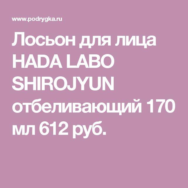 Лосьон для лица HADA LABO SHIROJYUN отбеливающий 170 мл 612 руб.