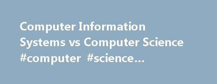 Computer Information Systems vs Computer Science #computer #science #associates #degree http://fiji.nef2.com/computer-information-systems-vs-computer-science-computer-science-associates-degree/  # Computer Information Systems vs Computer Science These days there are almost TOO many choices for online Computer Science and IT degrees. Which tech-savvy degree should you choose? What's the difference between a Computer Information Systems vs Computer Science major? IS there really any…