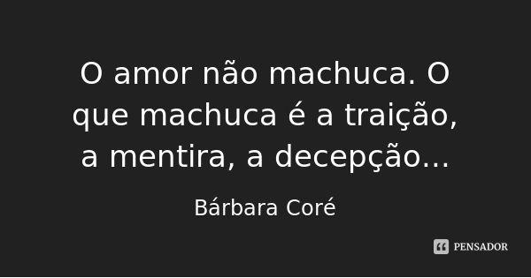 O amor não machuca. O que machuca é a traição, a mentira, a decepção... — Bárbara Coré