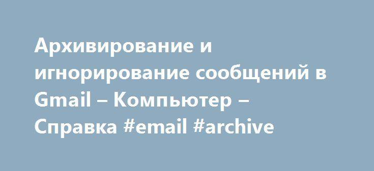 """Архивирование и игнорирование сообщений в Gmail – Компьютер – Cправка #email #archive http://aurora.remmont.com/%d0%b0%d1%80%d1%85%d0%b8%d0%b2%d0%b8%d1%80%d0%be%d0%b2%d0%b0%d0%bd%d0%b8%d0%b5-%d0%b8-%d0%b8%d0%b3%d0%bd%d0%be%d1%80%d0%b8%d1%80%d0%be%d0%b2%d0%b0%d0%bd%d0%b8%d0%b5-%d1%81%d0%be%d0%be%d0%b1%d1%89/  # Архивирование и игнорирование сообщений в Gmail Чтобы навести порядок в почте, архивируйте или игнорируйте входящие сообщения. Они всегда будут доступны вам в папке """"Вся почта"""". Если…"""